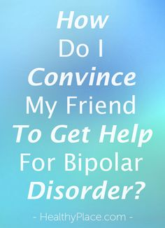 How do you convince someone to get help for bipolar disorder, especially if the person with bipolar won't listen?   www.HealthyPlace.com