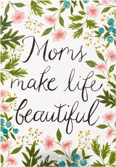 Mom's make life beautiful