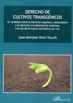 Derecho de cultivos transgénicos : el conflicto entre el derecho español y comunitario y el derecho a la libertad de empresa, a la luz de la nueva normativa opt-out / Juan Antonio Vives Vallés  Madrid : Dykinson, 2016
