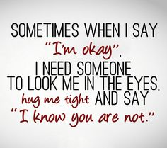 Sometimes I say I'm okay even when I'm feeling down just to push people away even when I need them