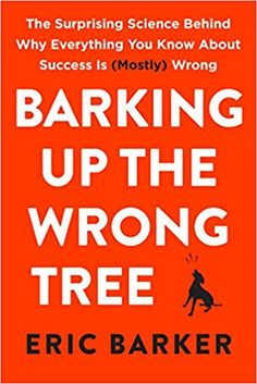 Barking Up the Wrong Tree: The Surprising Science Behind Why Everything You Know About Success Is (Mostly) Wrong: Eric Barker: 9780062416049: Amazon.com: Books