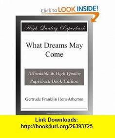 What Dreams May Come Gertrude Franklin Horn Atherton ,   ,  , ASIN: B003YH9WUA , tutorials , pdf , ebook , torrent , downloads , rapidshare , filesonic , hotfile , megaupload , fileserve