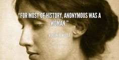 """Notice this: history, not herstory. Heroes, not sheroes. """"For most of history, anonymous was a woman."""" (Virginia Woolf)"""
