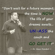 """""""Don't wait for a future moment; the time is NOW! The life of your dreams awaits... UN-ASS the couch and go get it!"""" - Steve Maraboli #quote"""