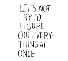 """""""Let's not try to figure out everything at once."""""""