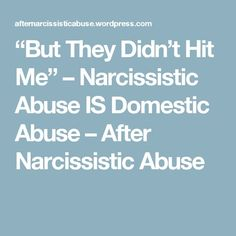 """""""But They Didn't Hit Me"""" – Narcissistic Abuse IS Domestic Abuse – After Narcissistic Abuse - I was abused in most every way possible - but this is all true."""