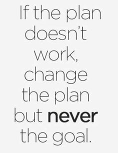 """""""If the plan doesn't work, change the plan but never the goal."""" — Anonymous"""