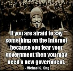 If you are afraid to say something on the Internet because you fear your own government then you may need a new government....  Michael S. King