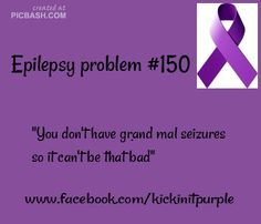 dont you EVER say this to us..... EVER!Epilepsy Problems / Epilepsy Awareness