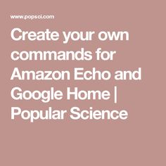 Create your own commands for Amazon Echo and Google Home | Popular Science