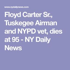 Floyd Carter Sr., Tuskegee Airman and NYPD vet, dies at 95 - NY Daily News