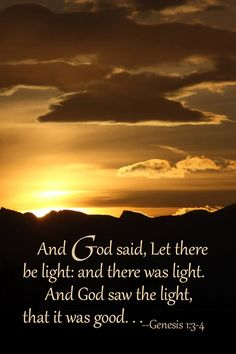 And God said, Let there be light: and there was light. And God saw the light, that it was good. . . ~Genesis 1:3-4