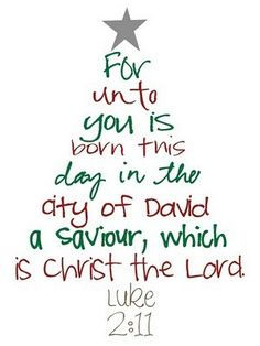 "Luke 2:11 ""For unto you is born this day in the City of David a saviour, which is Christ the Lord!"""