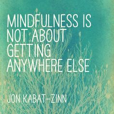 Mindfulness is not about getting anywhere else. Jon Kabat-Zinn
