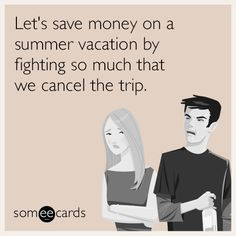 Let's save money on a summer vacation by fighting so much that we cancel the trip. | Seasonal Ecard