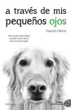 """""""A través de mis pequeños ojos"""", de Emilio Ortiz. Una bella historia de amistad, amor y superación contada a través de los ojos de un perro guía."""