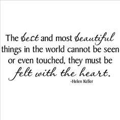 """""""The best and most beautiful things in the world cannot be seen or even touched - they must be felt with the heart."""" - Helen Keller"""