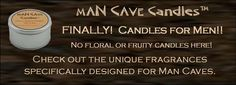 Fun candles for the man cave with scents like steak, bacon, brownies, popcorn, leather, snipe, Cedar, coffee, eucalypus, mocha, etc...