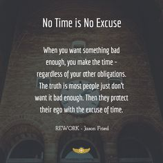 When you want something bad enough, you make the time - regardless of your other obligations. The truth is most people just don't want it bad enough. Then they protect their ego with the excuse of time.