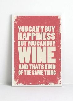 """""""No puedes comprar la felicidad pero puedes comprar VINO que es, prácticamente, lo mismo."""" :-)"""