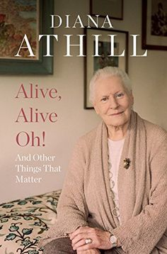Alive, Alive Oh!: And Other Things That Matter: Amazon.co.uk: Diana Athill: 9781783782543: Books