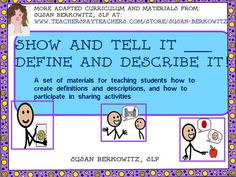 """Show & Tell, Define & Describe It. This is a set of visual cues, graphic organizers and lessons specific to creating referential and descriptive definitions and organizing language for """"sharing"""" type activities. Use these daily or weekly for """"show & tell"""" and for creating definitions of new vocabulary. $ http://www.teacherspayteachers.com/Product/ShowTell-It_DefineDescribe-It-how-to-guides-for-special-education-autism-449815"""