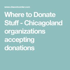 Where to Donate Stuff - Chicagoland organizations accepting donations