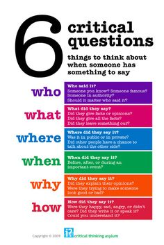 Developing critical thinking skills by asking~who, what, where, when, why and how.