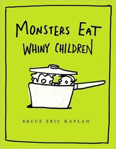 MONSTERS EAT WHINY CHILDREN by Bruce Eric Kaplan. I LOVE to read this book out loud! A wry, witty story that adults will thoroughly enjoy reading over and over as much as kids will love hearing over and over. And they will ask for it again and again...