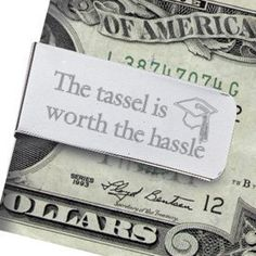 The Tassel Is Worth The Hassle Graduate Gift Money Clip by Abernook - more appropriate for a guy's graduation gift, but I love the saying.