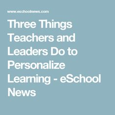 Three Things Teachers and Leaders Do to Personalize Learning - eSchool News