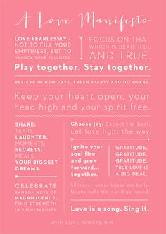 A Love Manifesto-love to unlock your fullness...play together...stay together...new days, fresh starts, do-overs...share everything especially secrets & dreams...choose joy...grow forward together...gratitude...find strength in vulnerability - because true love is a very big deal! :)