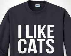Sweater I Like Cats - Trumblr Slogan Crazy Cat Lady Funny T Shirt Cat Lover Tee Gift for Crazy Cat Lady Shirt Kitten Lover Gag Hoodie MB637
