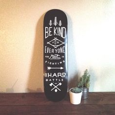 Be kind, everyone you meet is fighting a hard battle. zachary smith |  skate board