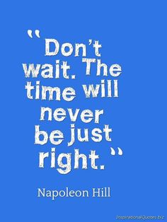 \Dont wait. The time will never be just right.\ Inspirational Quote by Napoleon Hill