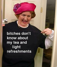 Keeping Up Appearances. Hyacinth. Bitches don't know about my tea and light refreshments.