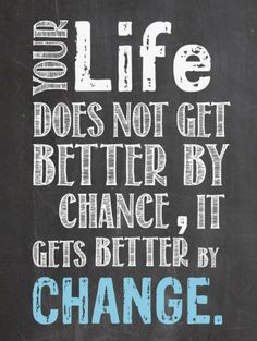 Life gets better by change!