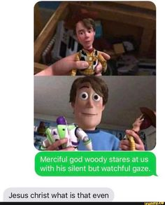Merciful god woody stares at us with his silent but watchful gaze. Jesus christ what is that even - iFunny :) Funny Disney Jokes, Crazy Funny Memes, Really Funny Memes, Disney Memes, Stupid Memes, Funny Relatable Memes, Haha Funny, Hilarious, Film Meme