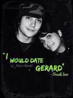 I would date Gerard ~ Frank Iero <<<Frerard <3