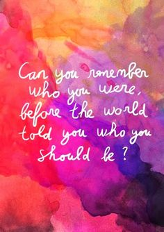 Can you remember who you were, before the world told you who you shoud be?