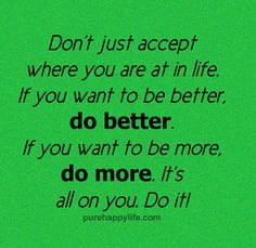 Quotes - Don't just accept where you are in life...more on purehappylife.com