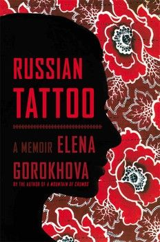 RUSSIAN TATTOO by Elena Gorokhova - From the author of A MOUNTAIN OF CRUMBS comes this exquisite portrait of mothers and daughters that reaches from Cold War Russia to contemporary New Jersey.