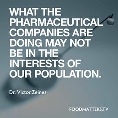 """""""What the pharmaceutical companies are doing may not be in the interests of our population."""" - Dr. Victor Zeines from the Food Matters Film"""
