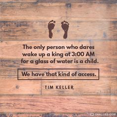 """The only person who dares wake up a king at 3:00 AM for a glass of water is a child. We have that kind of access."" (Tim Keller)"