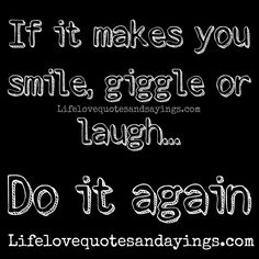 If it makes you smile, giggle or laugh... Do it again.