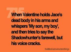 Im going to cry.... I never really like Valentine but this part where he shows he cares about Jace just breaks my heart