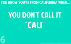 """You know you're from California when....""   NEVER."