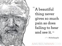 """""""A beautiful thing never gives so much pain as does failing to hear and see it."""" -Michelangelo"""