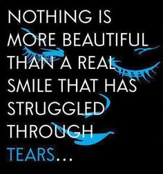 Nothing is more beautiful than a real smile that has struggled through tears ...