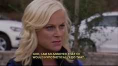 When thinking of non real situations that couhkd happen but never will - Leslie Knope - Parks & Rec